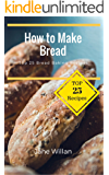 How to Make Bread: Top 25 Bread Baking Recipes