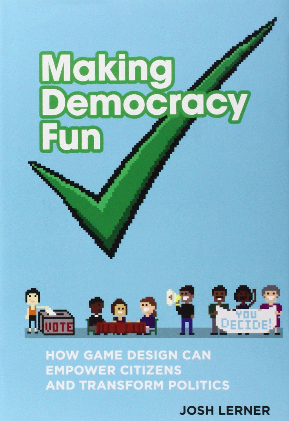 Making Democracy Fun: How Game Design Can Empower Citizens and Transform Politics (MIT Press)