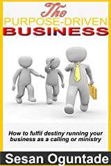 The Purpose-Driven Business  : How to fulfill destiny running your business as a calling or ministry Kindle Edition