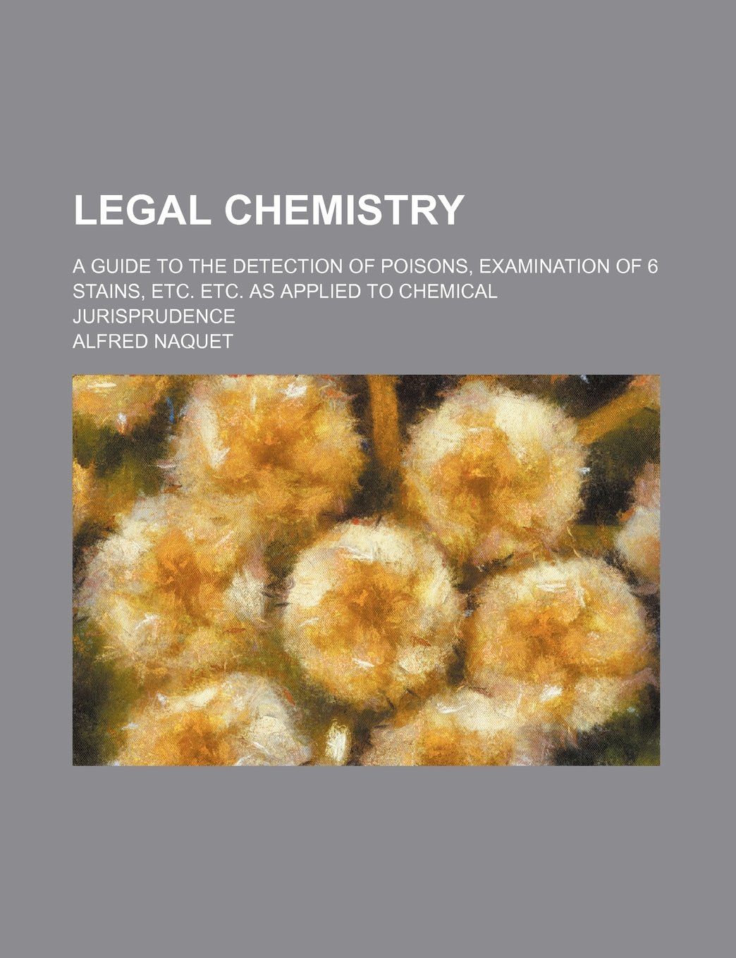 Legal Chemistry; A Guide to the Detection of Poisons, Examination of 6 Stains, Etc. Etc. as Applied to Chemical Jurisprudence: Amazon.es: Alfred Naquet: ...