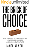 Decision Making: The Brick of Choice: How to make better decisions, have fewer regrets and build your future. (Decision making theory Book 1)