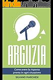 Arguzia: Come avere la risposta pronta in ogni situazione (Italian Edition)