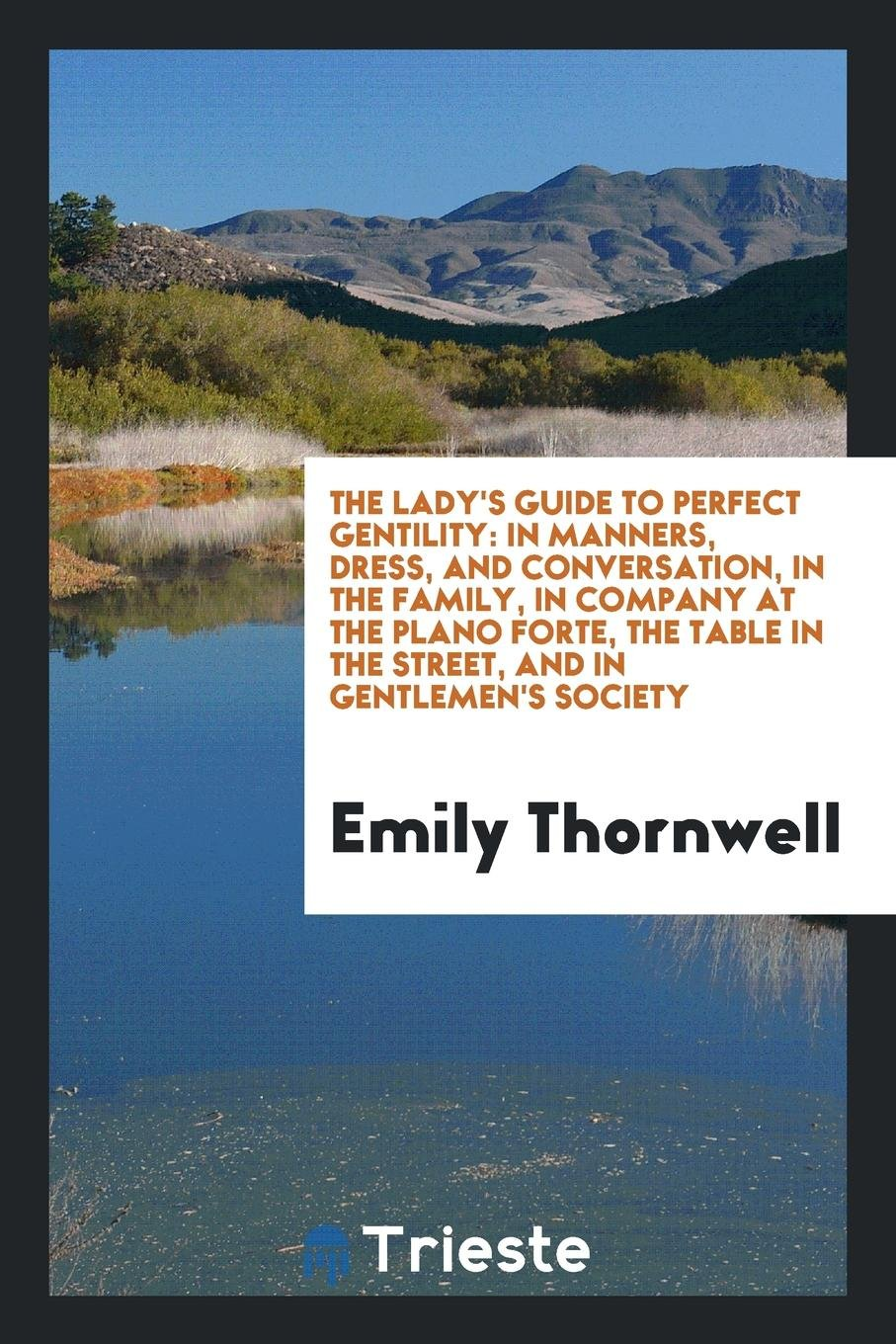 Download The Lady's Guide to Perfect Gentility: In Manners, Dress, and Conversation, in the Family, in Company at the Plano Forte, the Table in the Street, and in Gentlemen's Society pdf epub
