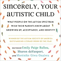 Sincerely, Your Autistic Child: What People on the Autism Spectrum Wish Their Parents Knew About Growing Up, Acceptance…