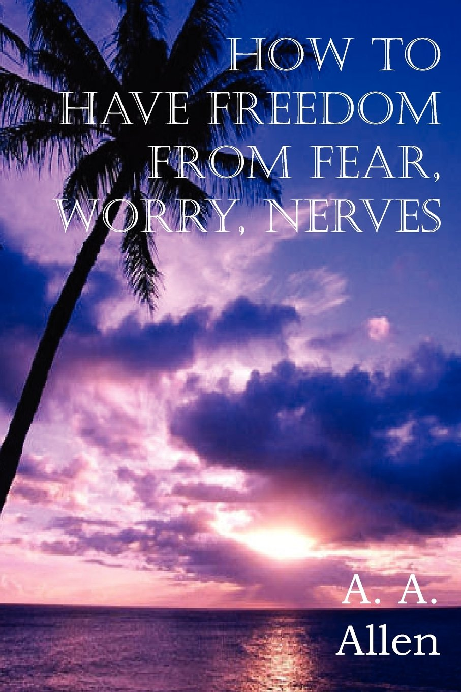 Download How to Have Freedom from Fear, Worry, Nerves ebook