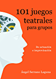 101 juegos teatrales para grupos: De actuación e improvisación