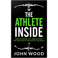 The Athlete Inside: How to Break out and Become the Healthiest Version of yourself