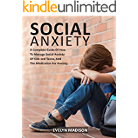 The Social Anxiety: A Complete Guide Of How To Manage Social Anxiety Of Kids And Teens, And The Medication For Anxiety