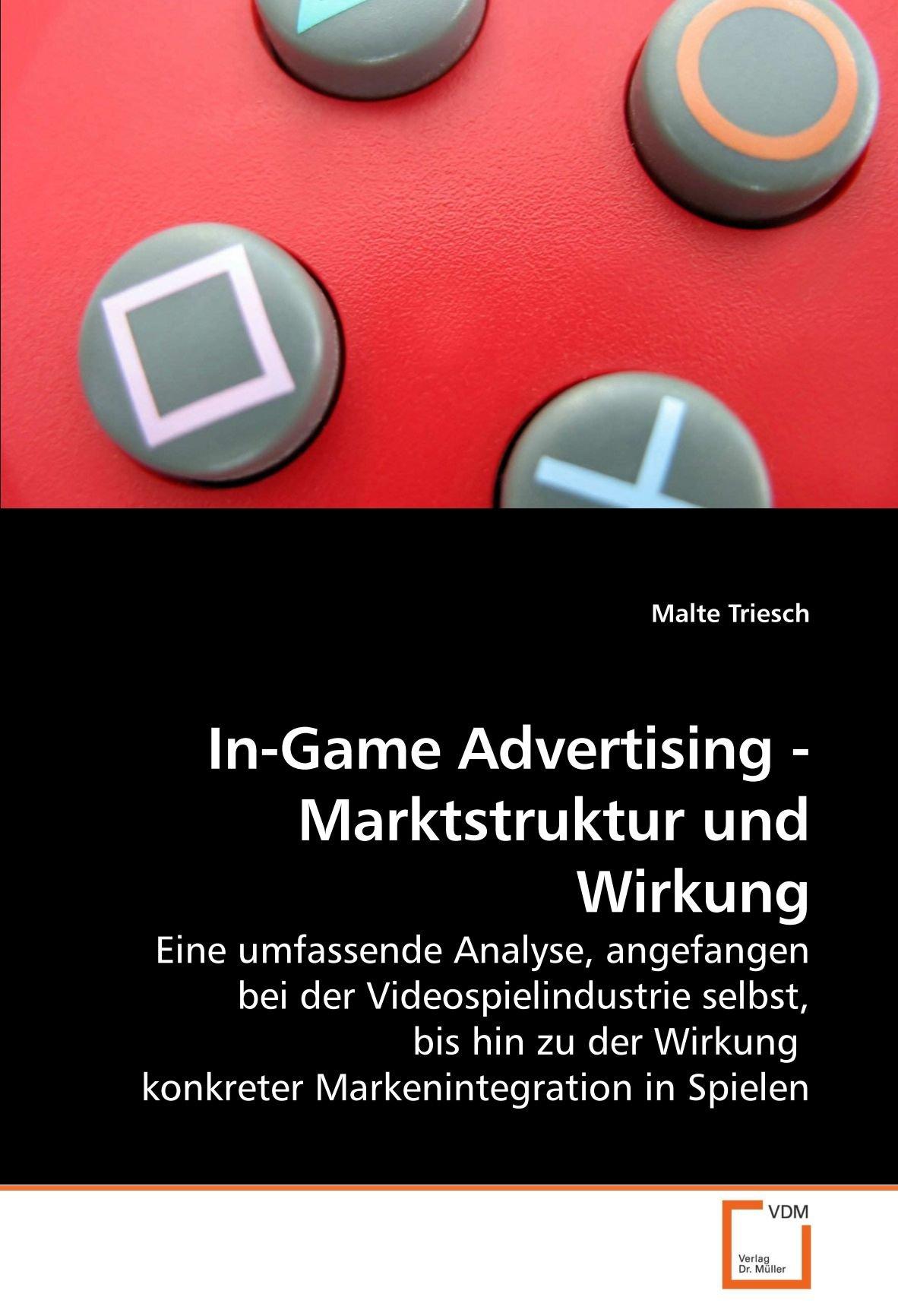 In-Game Advertising - Marktstruktur und Wirkung: Eine umfassende Analyse, angefangen bei der Videospielindustrie selbst, bis hin zu der Wirkung konkreter Markenintegration in Spielen