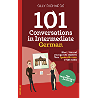 101 Conversations in Intermediate German: Short Natural Dialogues to Boost Your Confidence & Improve Your Spoken German…
