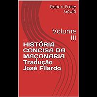 HISTÓRIA CONCISA DA MAÇONARIA Tradução José Filardo: Volume III
