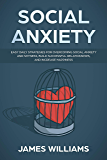Social Anxiety : Easy Daily Strategies for Overcoming Social Anxiety and Shyness, Build Successful Relationships, and Increase Happiness