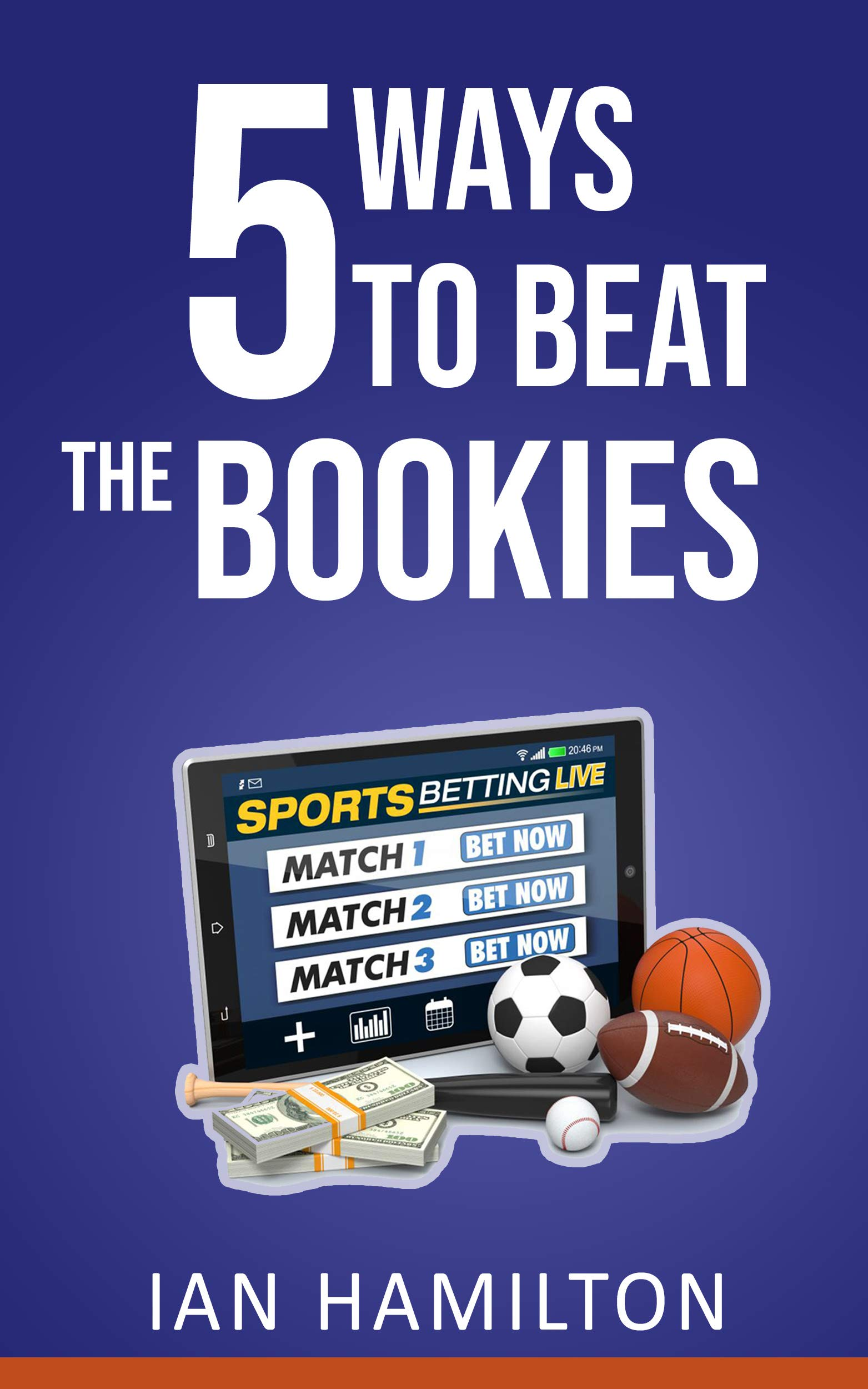 5 Ways To Beat The Bookies.: How To Make Money From Betting at Home