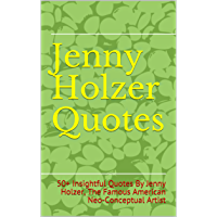 Jenny Holzer Quotes: 50+ Insightful Quotes By Jenny Holzer, The Famous American Neo-Conceptual Artist (English Edition)