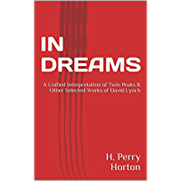 IN DREAMS: A Unified Interpretation of Twin Peaks & Other Selected Works of David Lynch