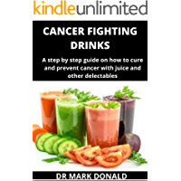 CANCER FIGHTING DRINKS: A step by step guide on how to prevent and cure cancer with juice and other delectables