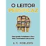 O Leitor Perspicaz: Como Aprender Profundamente e Obter Ideias Transformadoras Com os Livros (Domine Sua Mente, Transforme Su