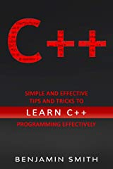 C++: Simple and Effective Tips and Tricks to learn C++ Programming Effectively Kindle Edition