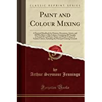 Paint and Colour Mixing: A Practical Handbook for Painters, Decorators, Artists, and All Who Have to Mix Colours, Containing 287 Samples of Actual ... Including the Principal Graining Grounds