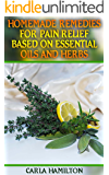 Homemade Remedies for Pain Relief Based on Essential Oils and Herbs: (Aromatherapy, Essential Oils Book)