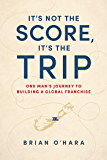 It's Not The Score, It's The Trip: One Man's Journey To Building A Global Franchise