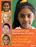 Developmentally Appropriate Practice: Focus on Children in First, Second, and Third Grades (DAP Focus Series)