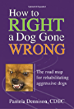 How To Right A Dog Gone Wrong: The Road Map For Rehabilitating Aggressive Dogs Updated And Expanded Edition