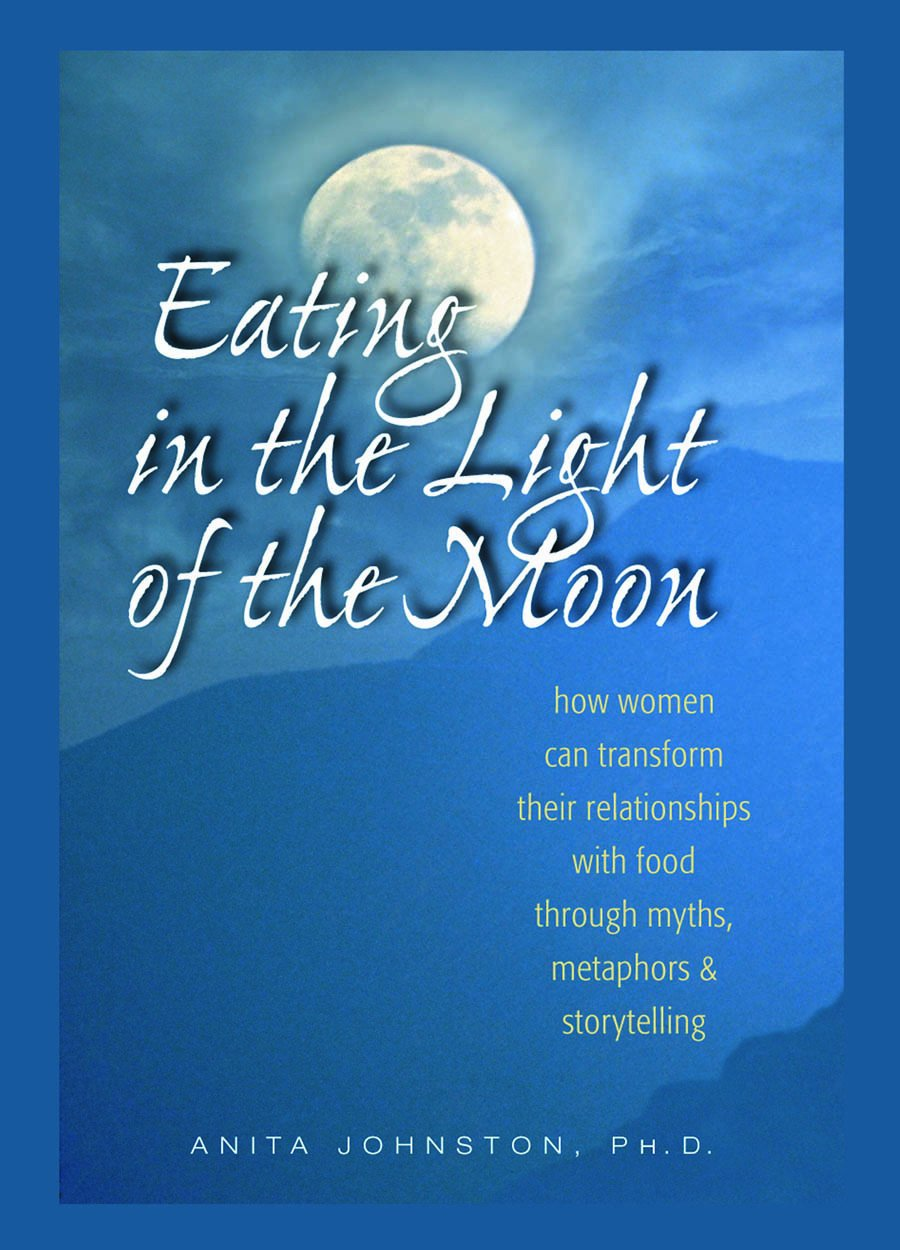 Read Online Eating in the Light of the Moon: How Women Can Transform Their Relationship with Food Through Myths, Metaphors, and Storytelling pdf epub