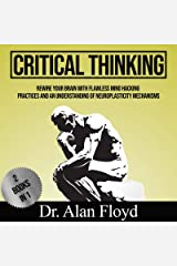 Critical Thinking Rewire Your Brain With Flawless Mind Hacking Practices And An Understanding Of Neuroplasticity Mechanisms: 3 Books in 1 Kindle Edition