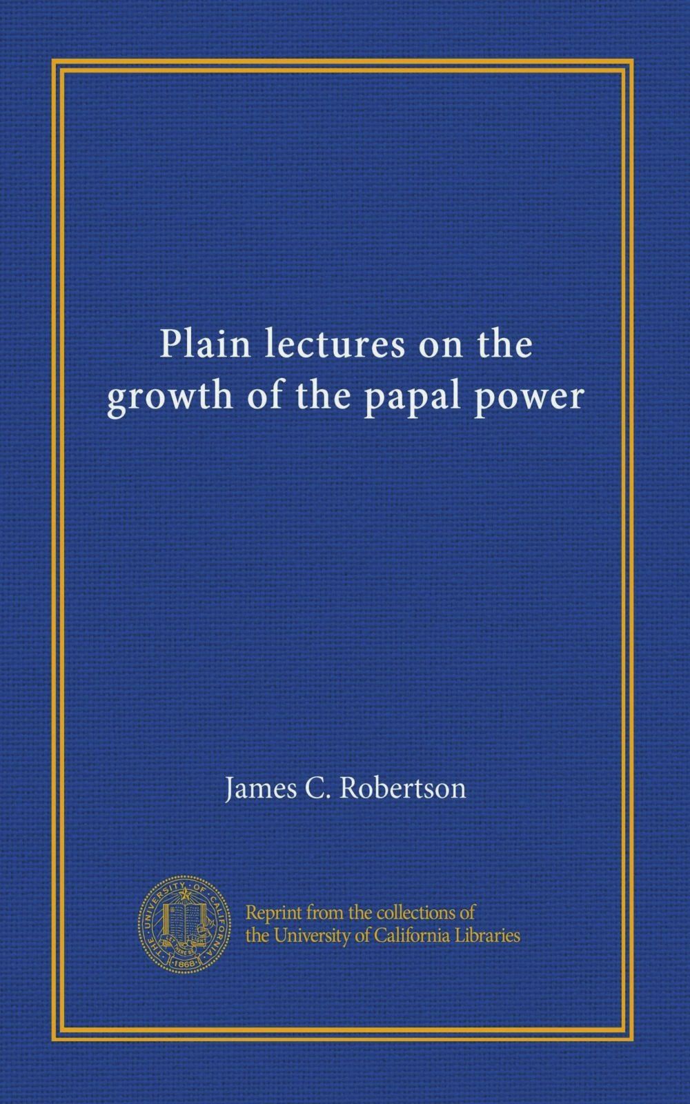 Read Online Plain lectures on the growth of the papal power PDF