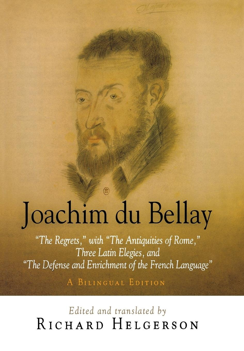 Joachim du Bellay: ''The Regrets,'' with ''The Antiquities of Rome,'' Three Latin Elegies, and ''The Defense and Enrichment of the French Language.'' A Bilingual Edition