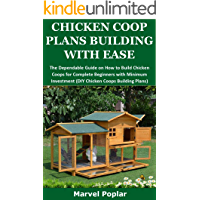 CHICKEN COOP PLANS BUILDING WITH EASE: The Dependable Guide on How to Build Chicken Coops for Complete Beginners with Minimum Investment (DIY Chicken Coops Building Plans)