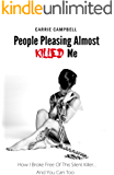 People Pleasing Almost Killed Me: How I Broke Free Of This Silent Killer…. And You Can, Too