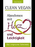 Clean vegan: Abnehmen mit Herz und Leichtigkeit - Das vergessene Geheimnis!