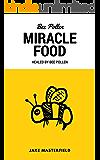 Bee Pollen: Miracle Food: Healed By Bee Polen