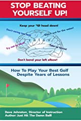 Stop Beating Yourself Up!: How To Play Your Best Golf Despite Years of Lessons (Just Hit The Damn Ball! Book 4) Kindle Edition