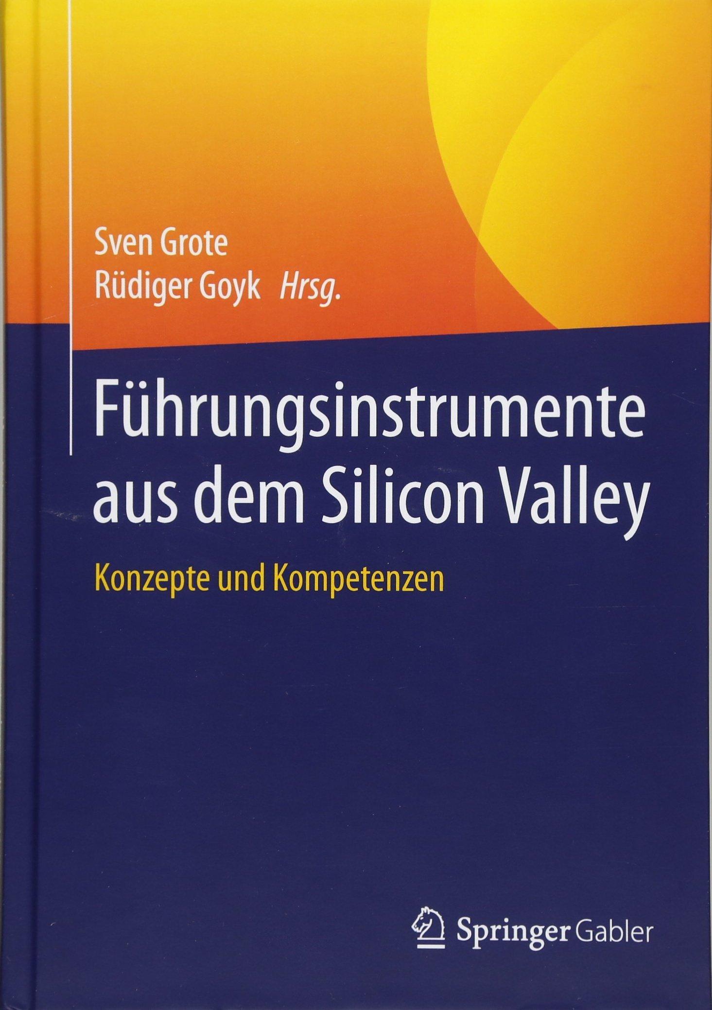 Führungsinstrumente aus dem Silicon Valley: Konzepte und Kompetenzen Gebundenes Buch – 11. Dezember 2017 Sven Grote Rüdiger Goyk Springer Gabler 3662548844