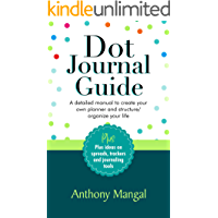 Dot Journal Guide: A detailed manual to create your own planner and structure/organize your life [Plus ideas on spreads…