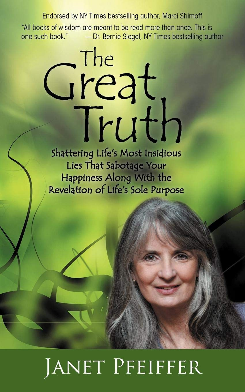 The Great Truth: Shattering Life's Most Insidious Lies That Sabotage Your  Happiness Along with the Revelation of Life's Sole Purpose: Janet Pfeiffer:  ...