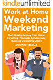 Work at Home Weekend Marketing: Start Making Money from Home by Selling Freelance Services and Business Consulting Online