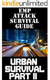 EMP Attack Survival Guide: Urban Survival Part II: The Ultimate Beginner's Guide On How To Prepare To Survive An EMP Attack In An Urban Environment (Part ... EMP Attack Survival Guide Series Book 6)