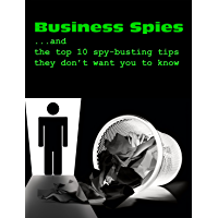 Business Spies ...and the top 10 spy-busting tips they don't want you to know! (Personal Counterespionage Series Book 4)
