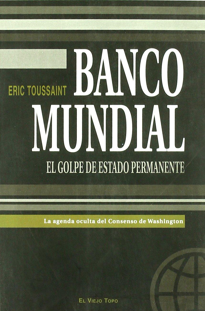 Banco Mundial: El golpe de estado permanente: La agenda ...