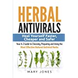 Herbal Antivirals: Heal Yourself Faster, Cheaper and Safer - Your A-Z Guide to Choosing, Preparing and Using the Most Effecti