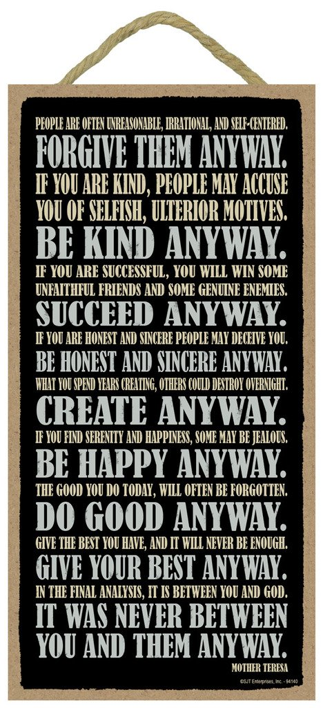 Forgive them anyway. Be kind anyway. Succeed anyway. Be honest and sincere...