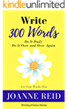 Write 300 Words: Do It Daily: Do It Over and Over Again (Writing Fiction Series Book 1)