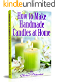How to Make Handmade Candles at Home: Candle Making Book with Candle Making Recipes. Candle Making and Candle Crafting for Beginners (Hand Made Candles with Essential Oils, Scents, Wax and Beewax)