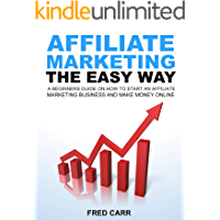Affiliate Marketing: The Easy Way: A Beginners Guide On How To Start An Affiliate Marketing Business And Make Money…