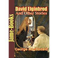 David Elginbrod, And Other Stories : 46 Collected Works of George MacDonald (The Wise Woman, Heather and Snow, The Princess and The Goblins, And More!)