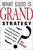 What Good Is Grand Strategy?: Power and Purpose in American Statecraft from Harry S. Truman to George W. Bush
